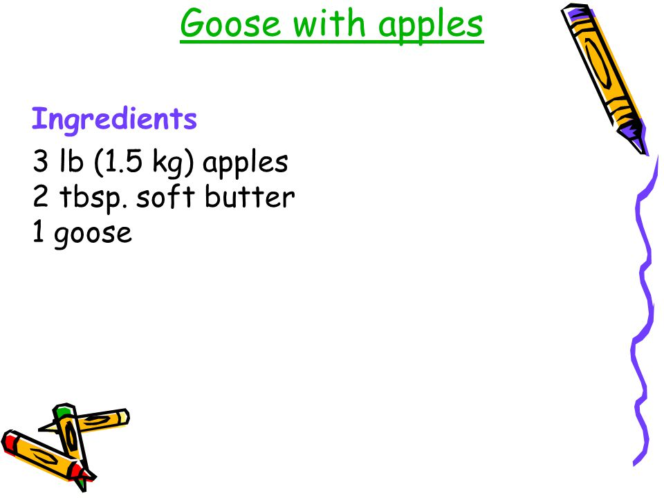 Goose with apples Ingredients 3 lb (1.5 kg) apples 2 tbsp. soft butter 1 goose