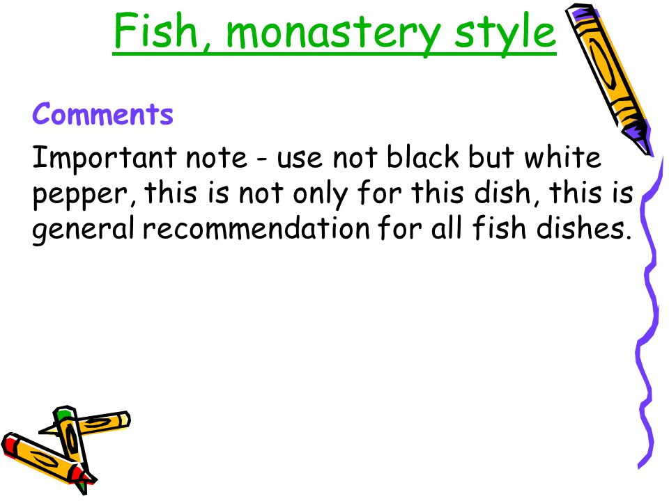 Fish, monastery style Comments Important note - use not black but white pepper, this is not only for this dish, this is general recommendation for all