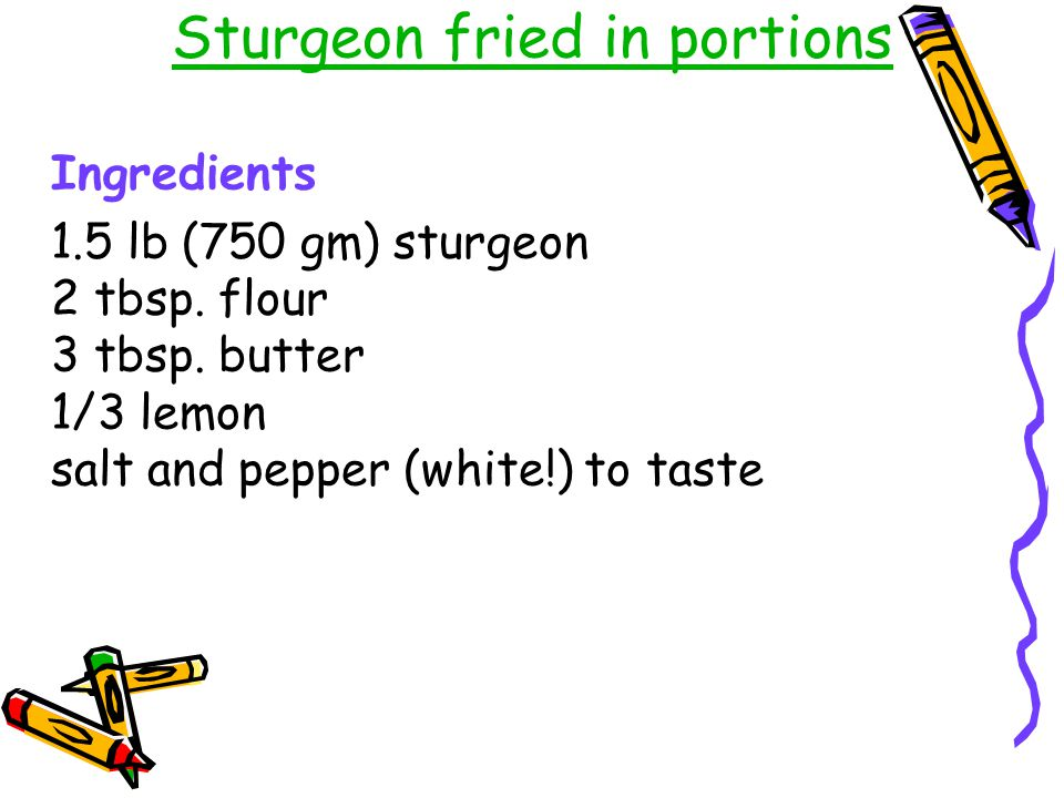 Sturgeon fried in portions Ingredients 1.5 lb (750 gm) sturgeon 2 tbsp. flour 3 tbsp. butter 1/3 lemon salt and pepper (white!) to taste
