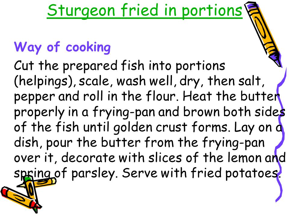 Sturgeon fried in portions Way of cooking Cut the prepared fish into portions (helpings), scale, wash well, dry, then salt, pepper and roll in the flo