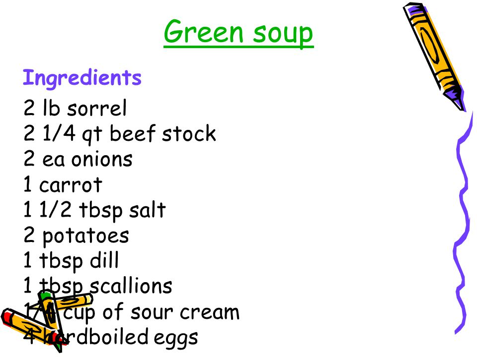 Green soup Ingredients 2 lb sorrel 2 1/4 qt beef stock 2 ea onions 1 carrot 1 1/2 tbsp salt 2 potatoes 1 tbsp dill 1 tbsp scallions 1/4 cup of sour cr