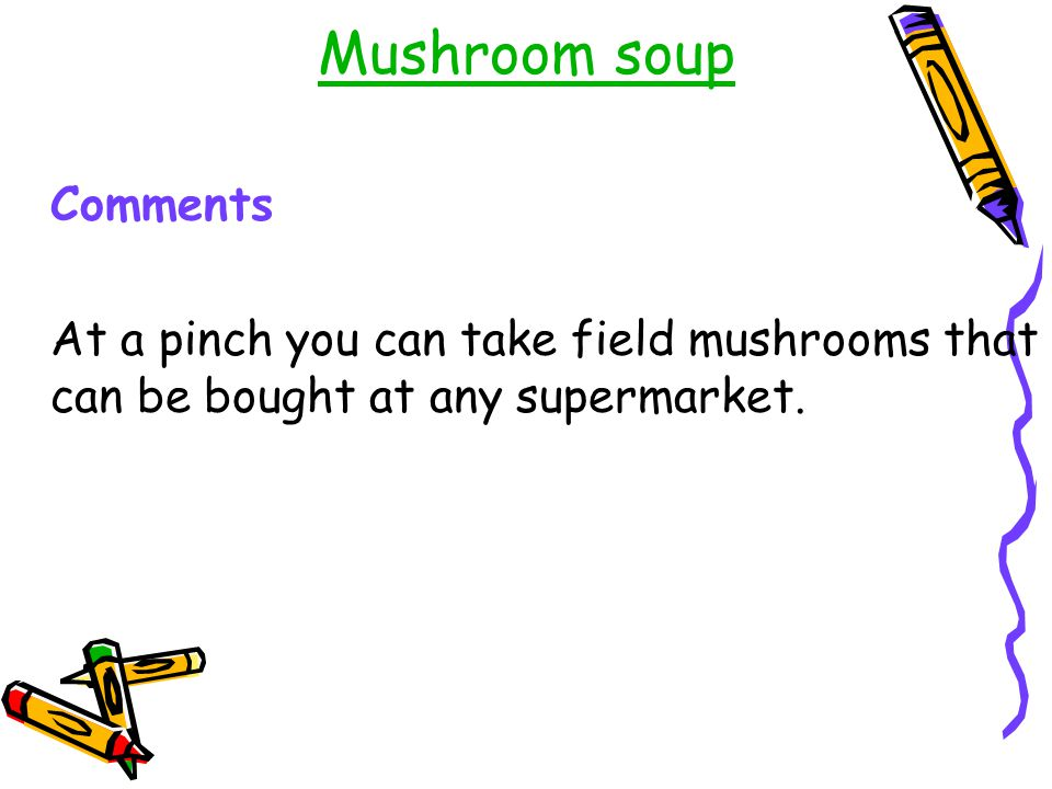 Mushroom soup Comments At a pinch you can take field mushrooms that can be bought at any supermarket.