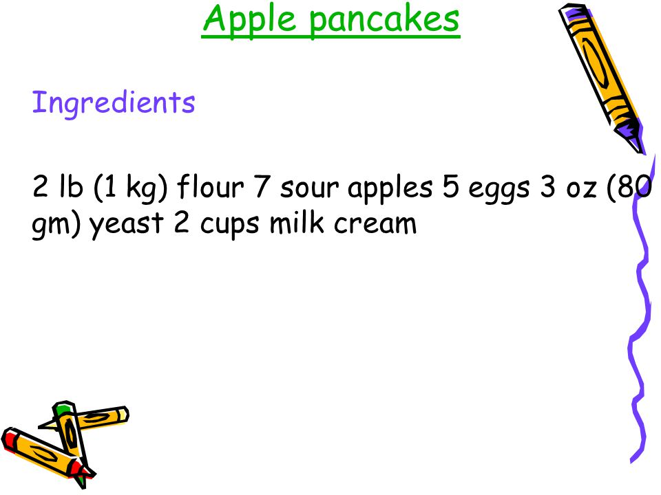 Apple pancakes Ingredients 2 lb (1 kg) flour 7 sour apples 5 eggs 3 oz (80 gm) yeast 2 cups milk cream