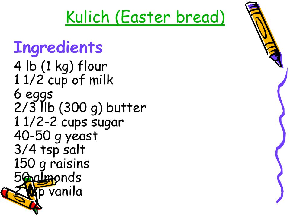 Kulich (Easter bread) Ingredients 4 lb (1 kg) flour 1 1/2 cup of milk 6 eggs 2/3 llb (300 g) butter 1 1/2-2 cups sugar 40-50 g yeast 3/4 tsp salt 150