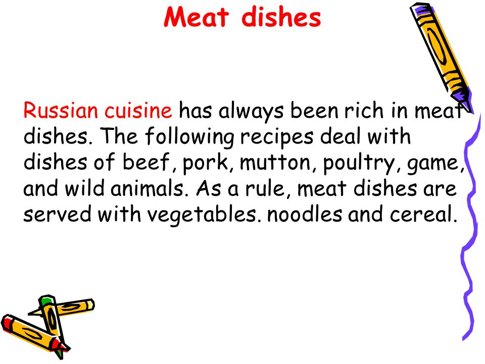 Meat dishes Russian cuisine has always been rich in meat dishes. The following recipes deal with dishes of beef, pork, mutton, poultry, game, and wild