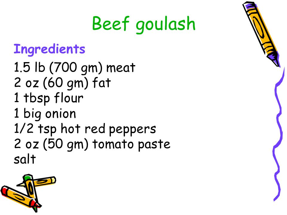 Beef goulash Ingredients 1.5 lb (700 gm) meat 2 oz (60 gm) fat 1 tbsp flour 1 big onion 1/2 tsp hot red peppers 2 oz (50 gm) tomato paste salt