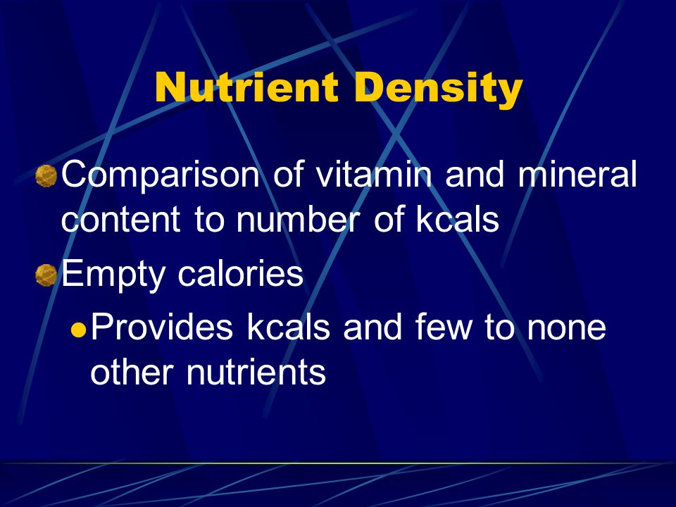 Nutrient Density Comparison of vitamin and mineral content to number of kcals Empty calories Provides kcals and few to none other nutrients