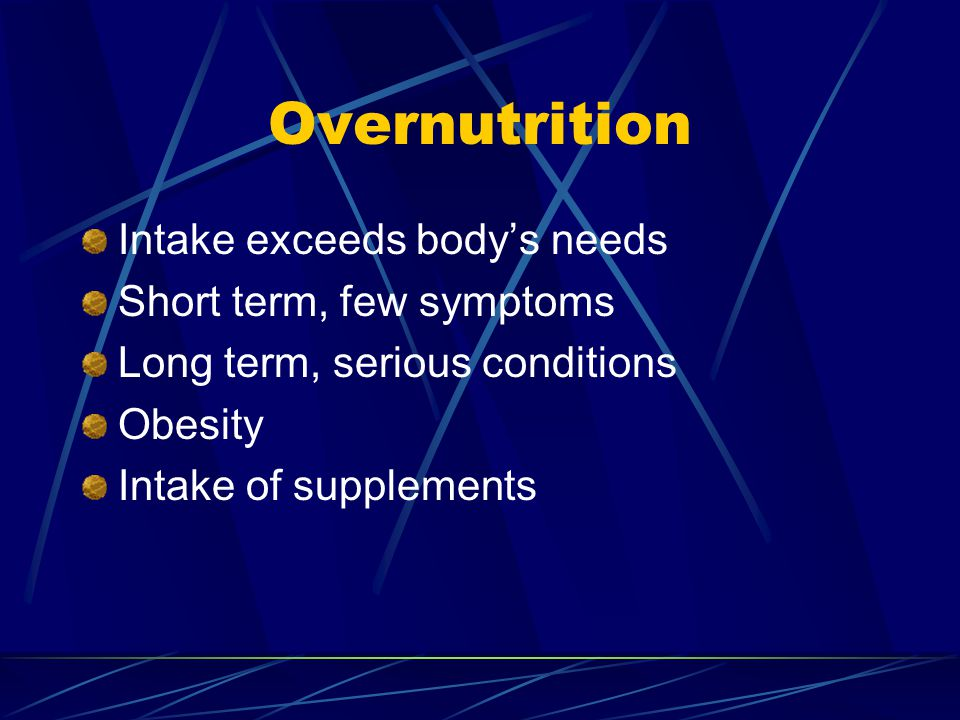 Overnutrition Intake exceeds bodys needs Short term, few symptoms Long term, serious conditions Obesity Intake of supplements