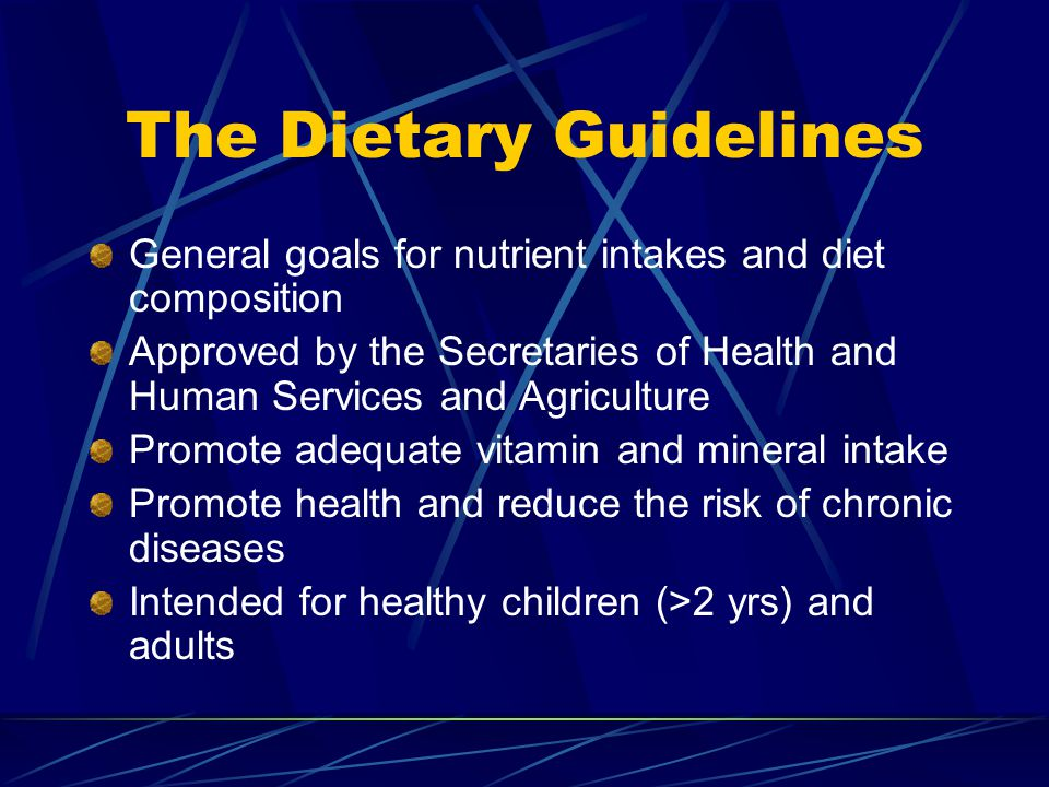 The Dietary Guidelines General goals for nutrient intakes and diet composition Approved by the Secretaries of Health and Human Services and Agriculture Promote adequate vitamin and mineral intake Promote health and reduce the risk of chronic diseases Intended for healthy children (>2 yrs) and adults