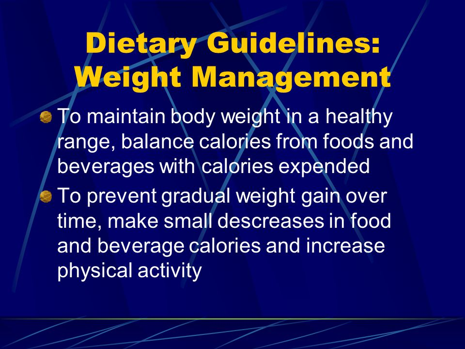 Dietary Guidelines: Weight Management To maintain body weight in a healthy range, balance calories from foods and beverages with calories expended To prevent gradual weight gain over time, make small descreases in food and beverage calories and increase physical activity