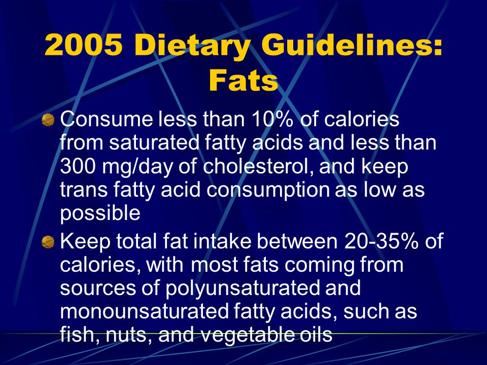 2005 Dietary Guidelines: Fats Consume less than 10% of calories from saturated fatty acids and less than 300 mg/day of cholesterol, and keep trans fatty acid consumption as low as possible Keep total fat intake between 20-35% of calories, with most fats coming from sources of polyunsaturated and monounsaturated fatty acids, such as fish, nuts, and vegetable oils
