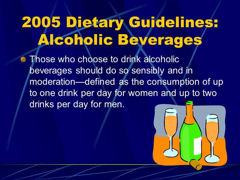 2005 Dietary Guidelines: Alcoholic Beverages Those who choose to drink alcoholic beverages should do so sensibly and in moderationdefined as the consumption of up to one drink per day for women and up to two drinks per day for men.