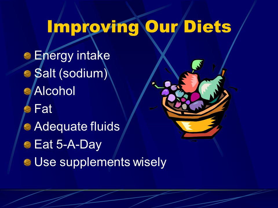 Improving Our Diets Energy intake Salt (sodium) Alcohol Fat Adequate fluids Eat 5-A-Day Use supplements wisely