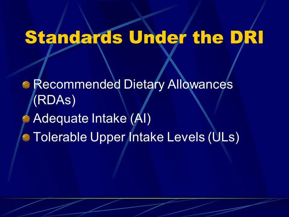 Standards Under the DRI Recommended Dietary Allowances (RDAs) Adequate Intake (AI) Tolerable Upper Intake Levels (ULs)