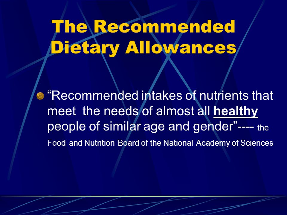 The Recommended Dietary Allowances Recommended intakes of nutrients that meet the needs of almost all healthy people of similar age and gender---- the Food and Nutrition Board of the National Academy of Sciences