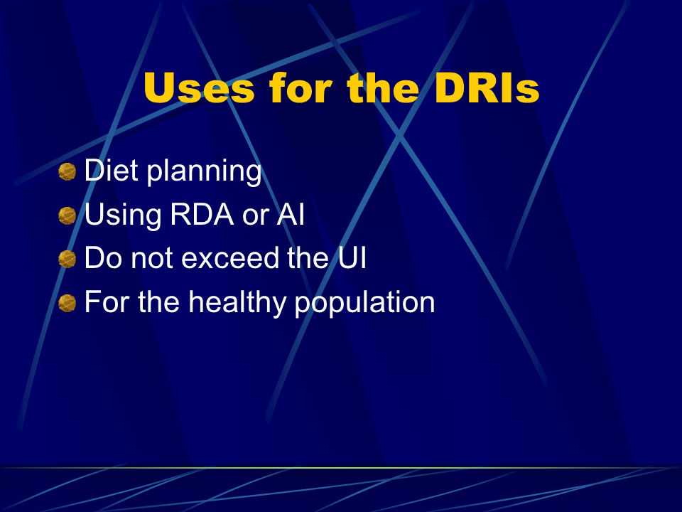 Uses for the DRIs Diet planning Using RDA or AI Do not exceed the UI For the healthy population
