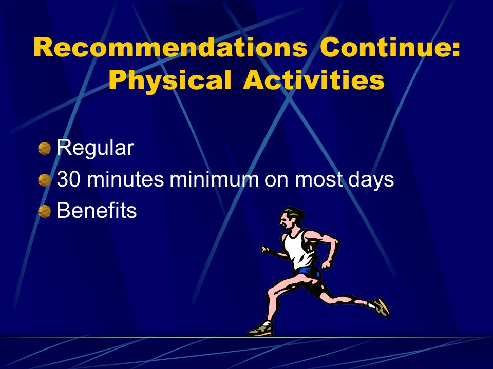 Recommendations Continue: Physical Activities Regular 30 minutes minimum on most days Benefits