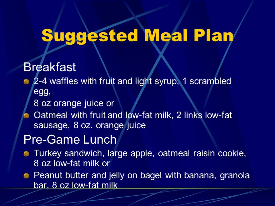 Suggested Meal Plan Breakfast 2-4 waffles with fruit and light syrup, 1 scrambled egg, 8 oz orange juice or Oatmeal with fruit and low-fat milk, 2 links low-fat sausage, 8 oz.
