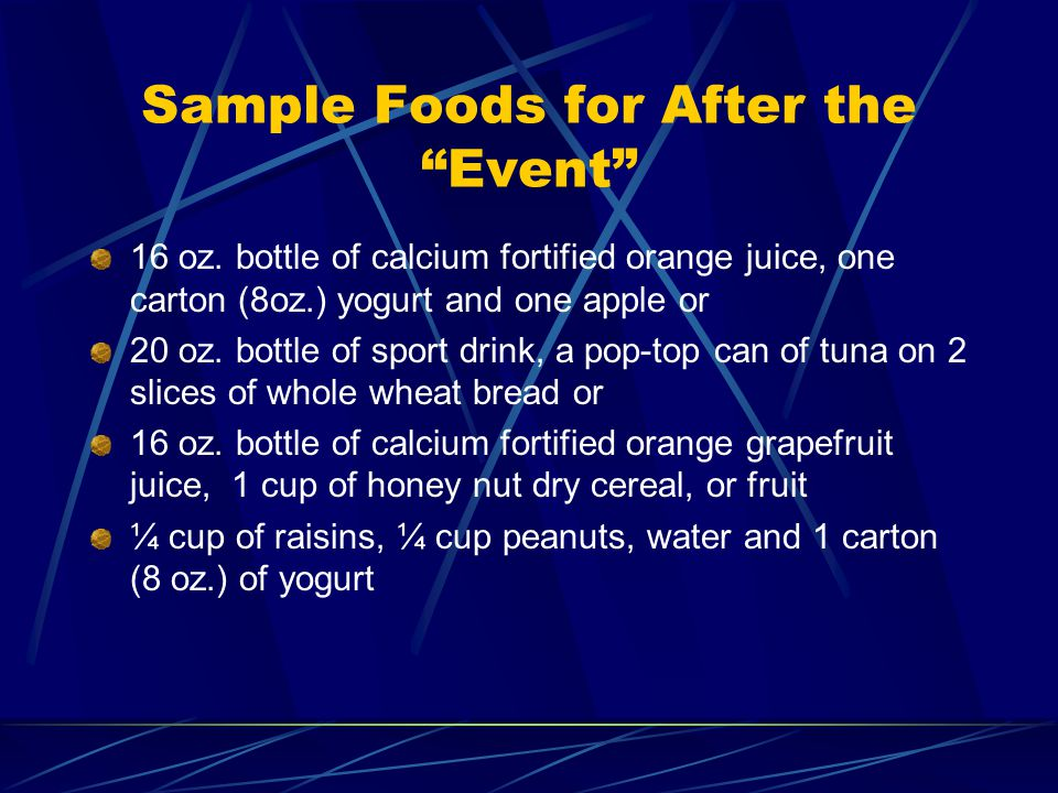 Sample Foods for After the Event 16 oz. bottle of calcium fortified orange juice, one carton (8oz.) yogurt and one apple or 20 oz. bottle of sport dri