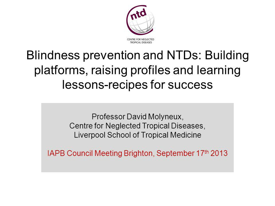 Blindness prevention and NTDs: Building platforms, raising profiles and learning lessons-recipes for success Professor David Molyneux, Centre for Neglected Tropical Diseases, Liverpool School of Tropical Medicine IAPB Council Meeting Brighton, September 17 th 2013