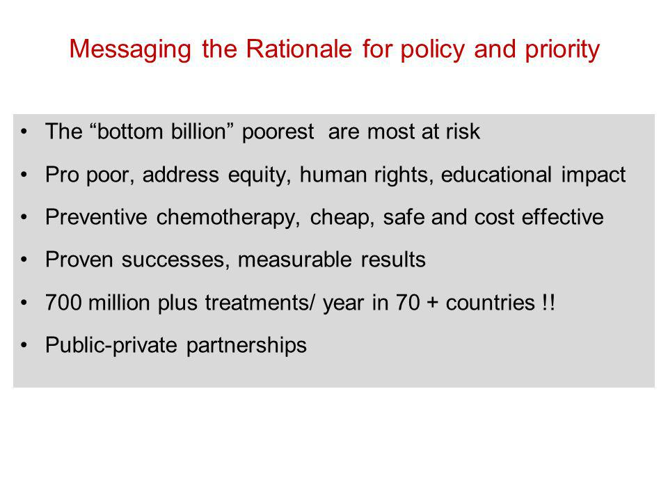 The bottom billion poorest are most at risk Pro poor, address equity, human rights, educational impact Preventive chemotherapy, cheap, safe and cost effective Proven successes, measurable results 700 million plus treatments/ year in 70 + countries !.