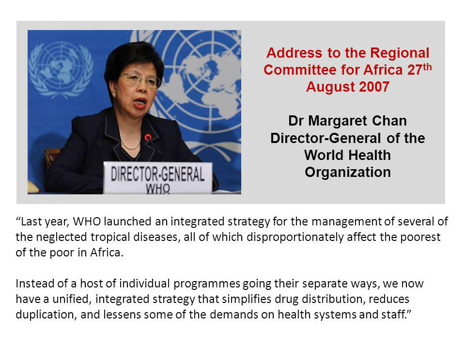 Address to the Regional Committee for Africa 27 th August 2007 Dr Margaret Chan Director-General of the World Health Organization Last year, WHO launched an integrated strategy for the management of several of the neglected tropical diseases, all of which disproportionately affect the poorest of the poor in Africa.