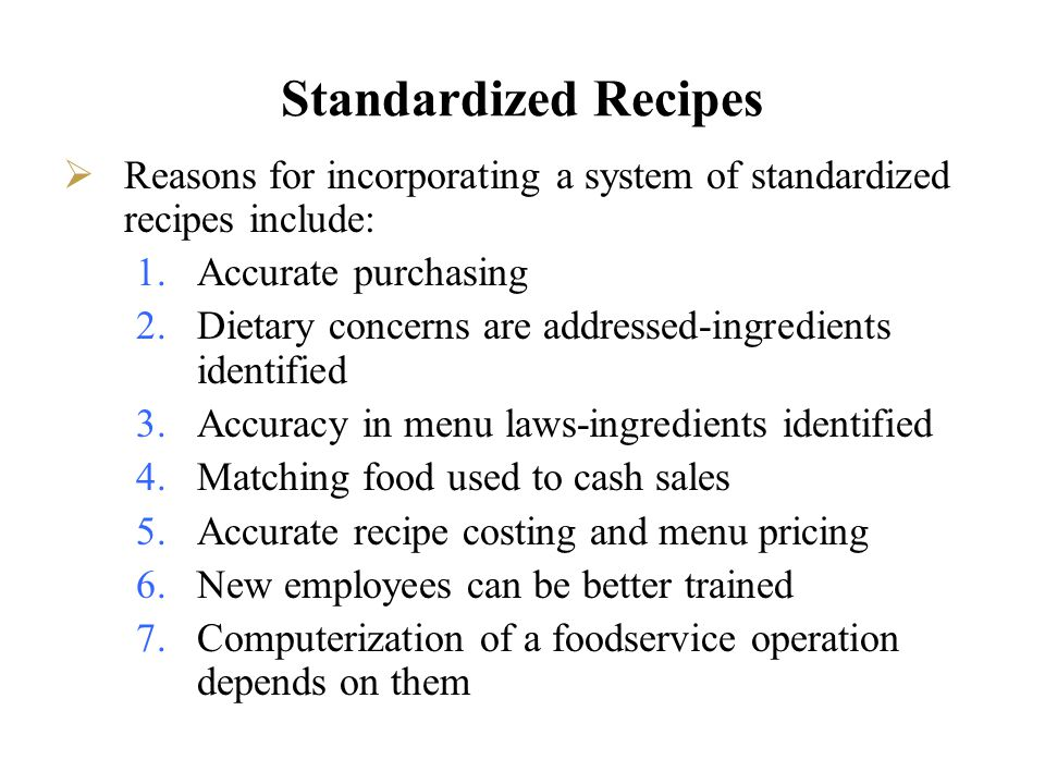 Standardized Recipes Reasons for incorporating a system of standardized recipes include: 1.Accurate purchasing 2.Dietary concerns are addressed-ingred