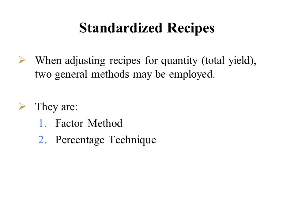 Standardized Recipes When adjusting recipes for quantity (total yield), two general methods may be employed. They are: 1.Factor Method 2.Percentage Te