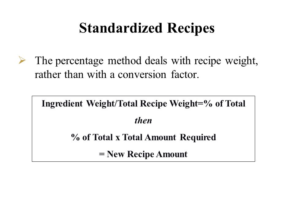 Standardized Recipes The percentage method deals with recipe weight, rather than with a conversion factor. Ingredient Weight/Total Recipe Weight=% of