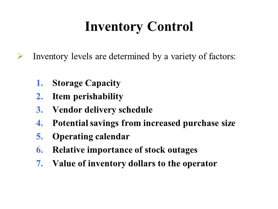 Inventory Control Inventory levels are determined by a variety of factors: 1.Storage Capacity 2.Item perishability 3.Vendor delivery schedule 4.Potent