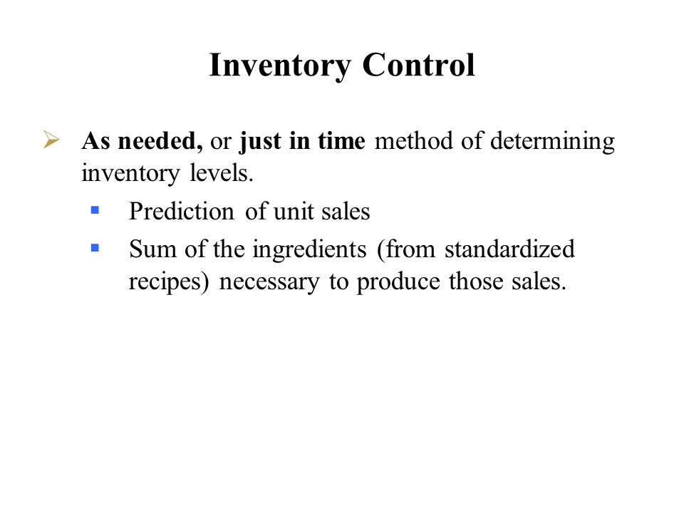 Inventory Control As needed, or just in time method of determining inventory levels. Prediction of unit sales Sum of the ingredients (from standardize