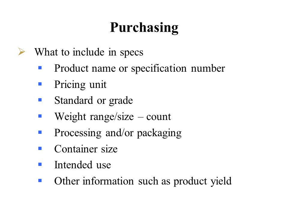 Purchasing What to include in specs Product name or specification number Pricing unit Standard or grade Weight range/size – count Processing and/or pa