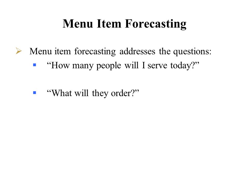 Menu Item Forecasting Menu item forecasting addresses the questions: How many people will I serve today? What will they order?