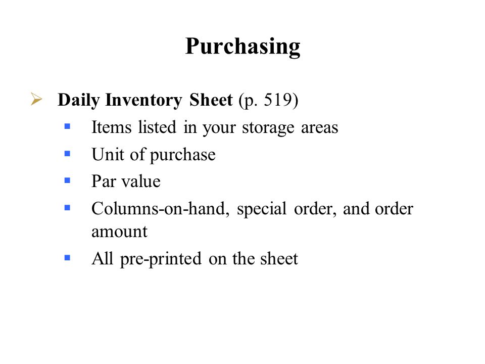 Purchasing Daily Inventory Sheet (p. 519) Items listed in your storage areas Unit of purchase Par value Columns-on-hand, special order, and order amou
