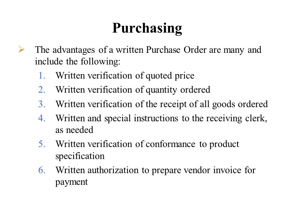Purchasing The advantages of a written Purchase Order are many and include the following: 1.Written verification of quoted price 2.Written verificatio