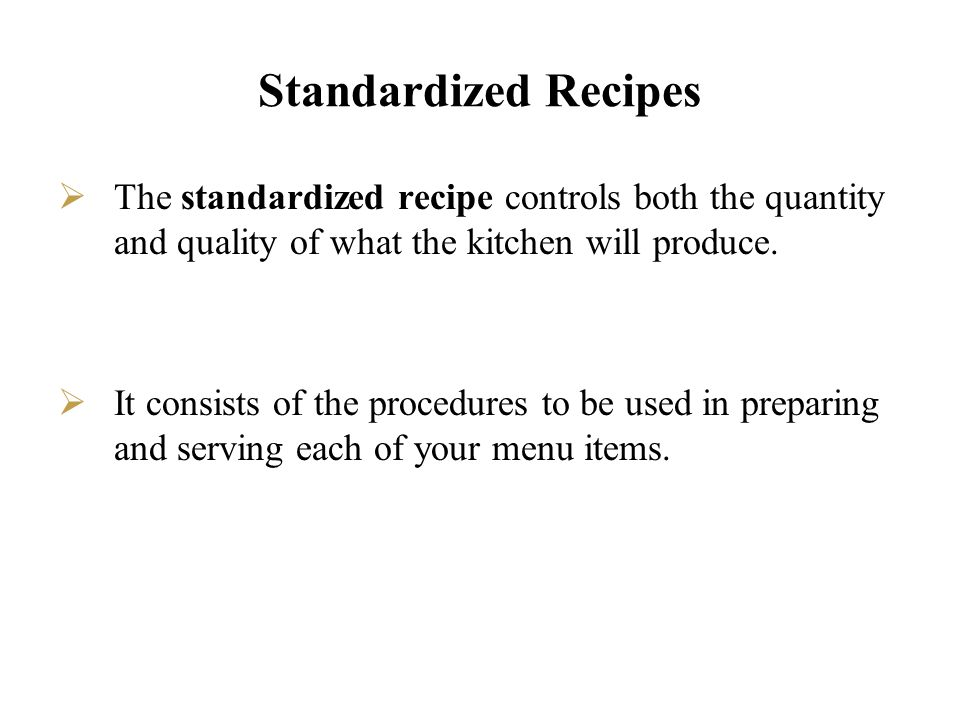 Standardized Recipes The standardized recipe controls both the quantity and quality of what the kitchen will produce. It consists of the procedures to