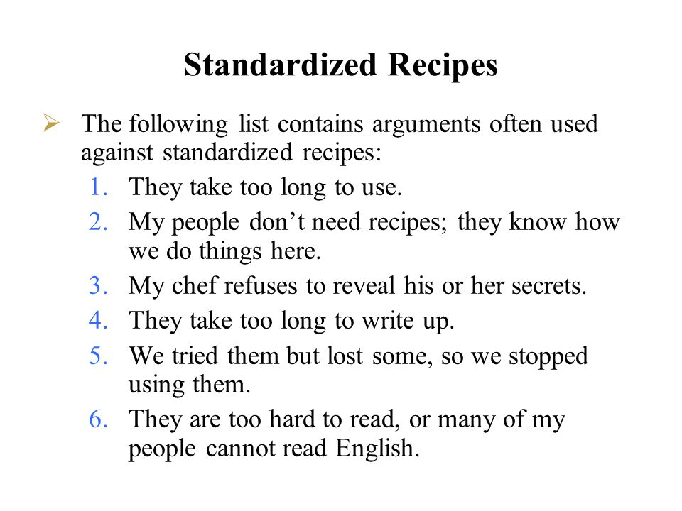 Standardized Recipes Reasons for incorporating a system of standardized recipes include: 1.Accurate purchasing 2.Dietary concerns are addressed-ingredients identified 3.Accuracy in menu laws-ingredients identified 4.Matching food used to cash sales 5.Accurate recipe costing and menu pricing 6.New employees can be better trained 7.Computerization of a foodservice operation depends on them