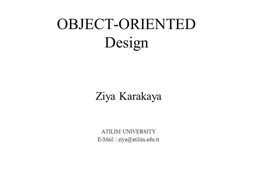 OBJECT-ORIENTED Design Ziya Karakaya ATILIM UNIVERSITY E-Mail : ziya@atilim.edu.tr