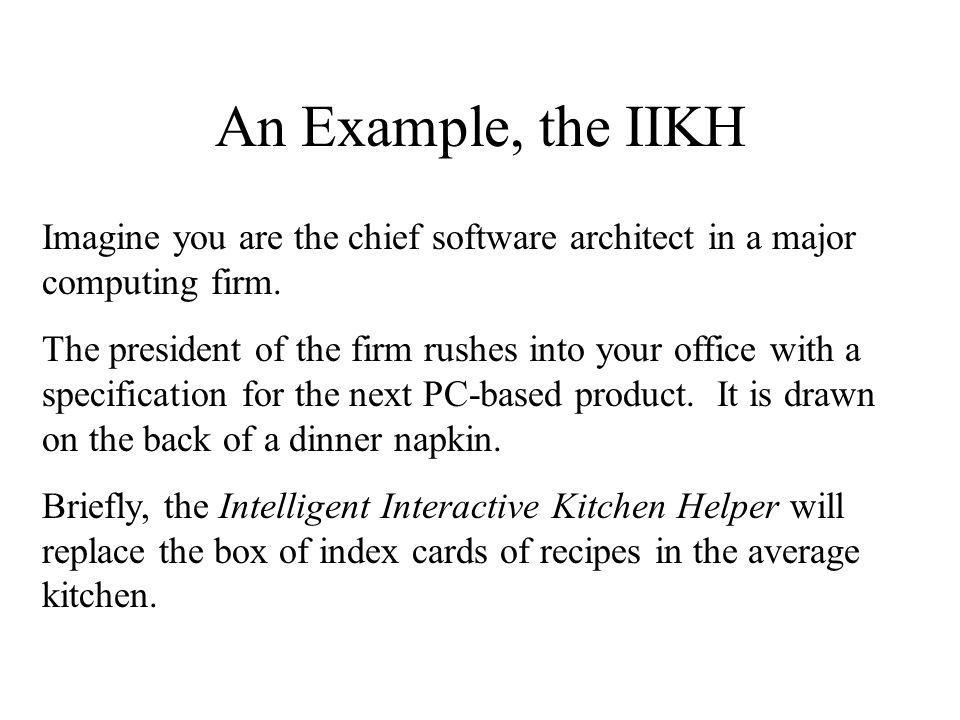 An Example, the IIKH Imagine you are the chief software architect in a major computing firm. The president of the firm rushes into your office with a