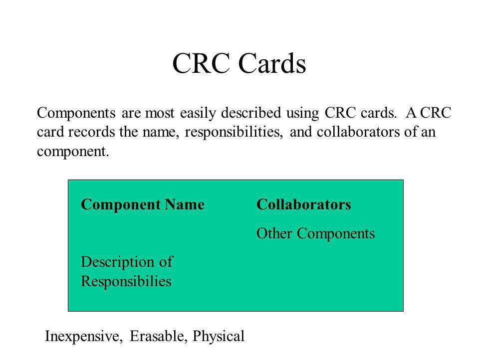 CRC Cards Components are most easily described using CRC cards. A CRC card records the name, responsibilities, and collaborators of an component. Comp