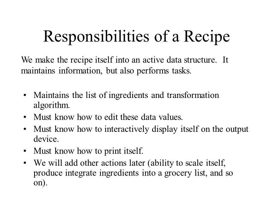 Responsibilities of a Recipe Maintains the list of ingredients and transformation algorithm. Must know how to edit these data values. Must know how to