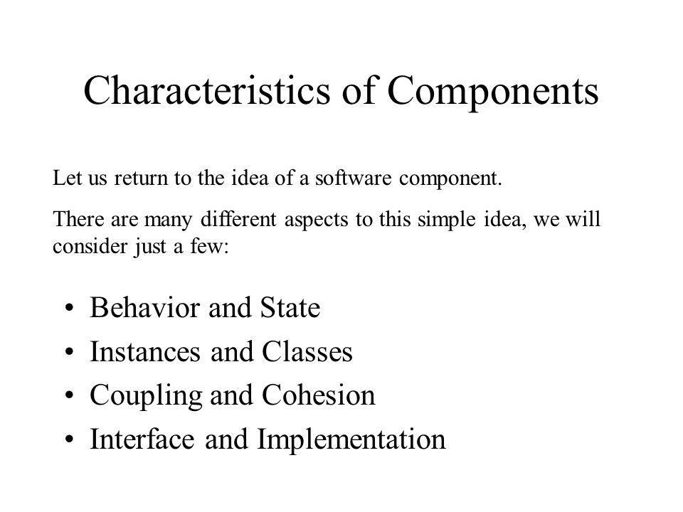 Characteristics of Components Behavior and State Instances and Classes Coupling and Cohesion Interface and Implementation Let us return to the idea of