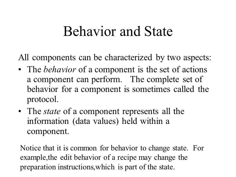 Behavior and State All components can be characterized by two aspects: The behavior of a component is the set of actions a component can perform. The