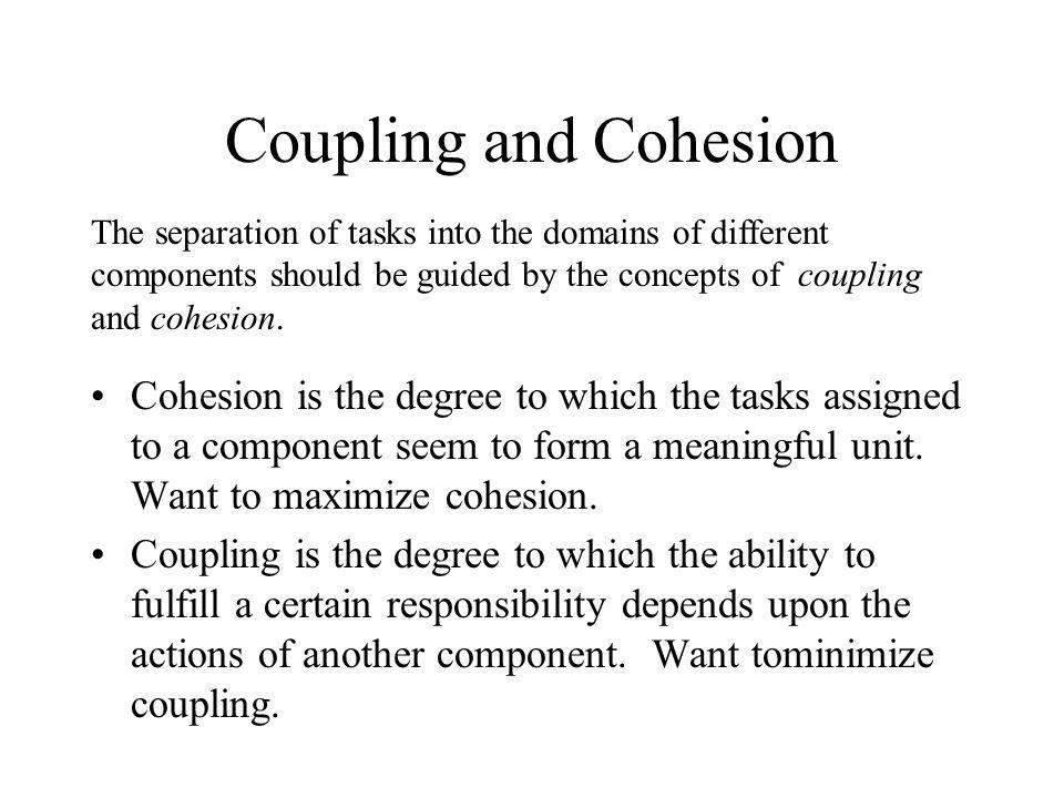 Coupling and Cohesion Cohesion is the degree to which the tasks assigned to a component seem to form a meaningful unit. Want to maximize cohesion. Cou