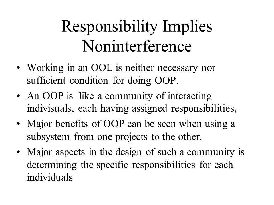Responsibility Implies Noninterference Working in an OOL is neither necessary nor sufficient condition for doing OOP. An OOP is like a community of in