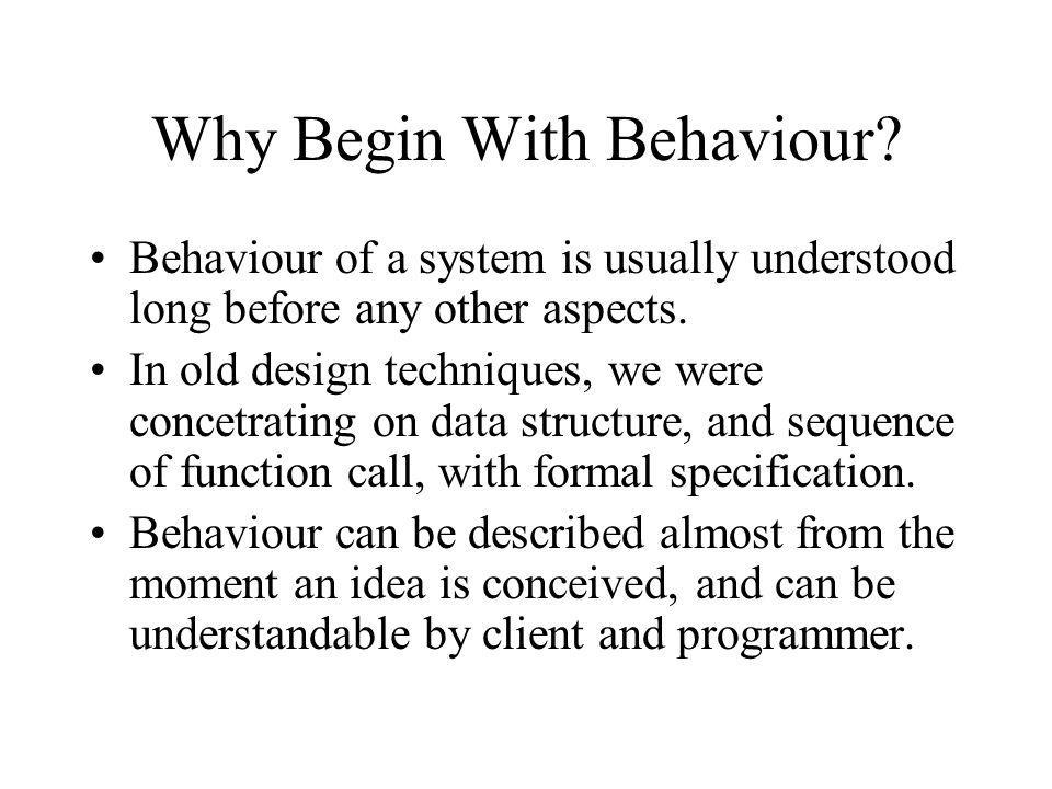 Why Begin With Behaviour? Behaviour of a system is usually understood long before any other aspects. In old design techniques, we were concetrating on