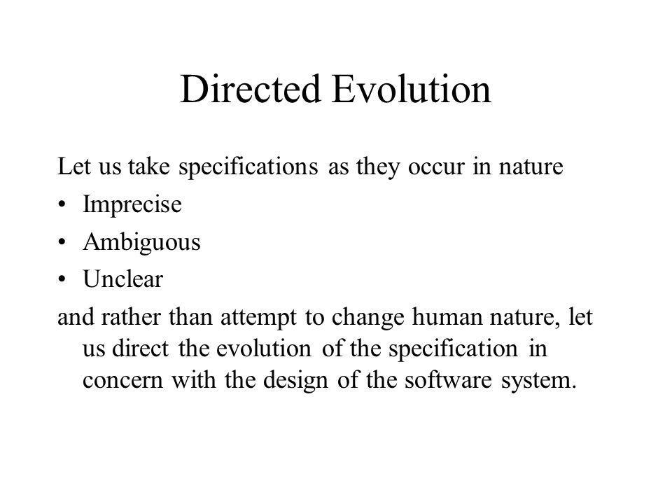 Directed Evolution Let us take specifications as they occur in nature Imprecise Ambiguous Unclear and rather than attempt to change human nature, let