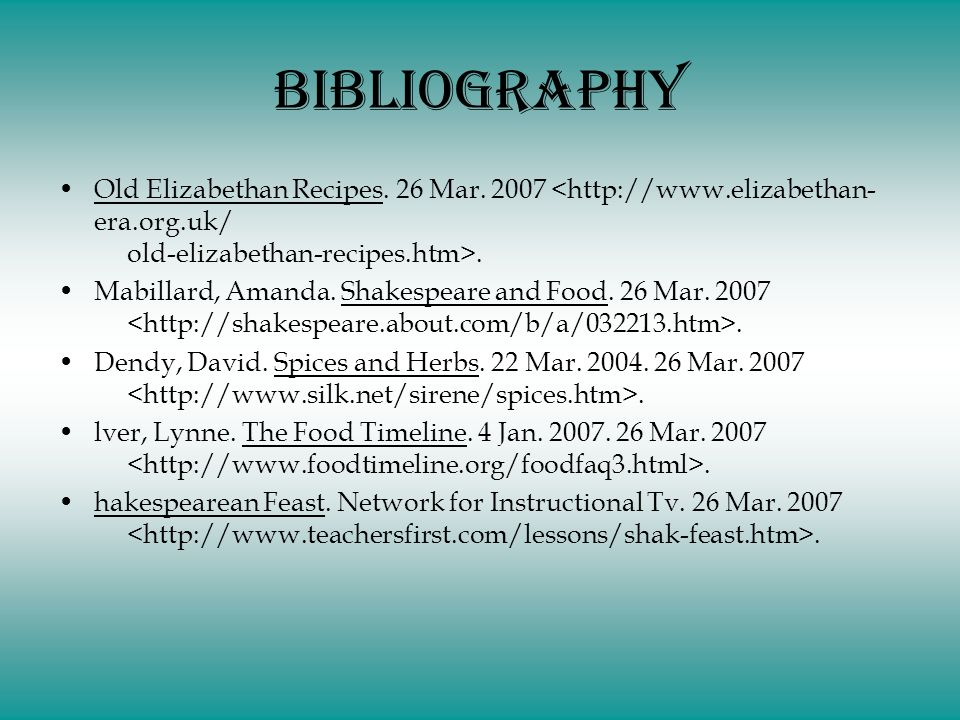 Bibliography Old Elizabethan Recipes. 26 Mar. 2007. Mabillard, Amanda. Shakespeare and Food. 26 Mar. 2007. Dendy, David. Spices and Herbs. 22 Mar. 200