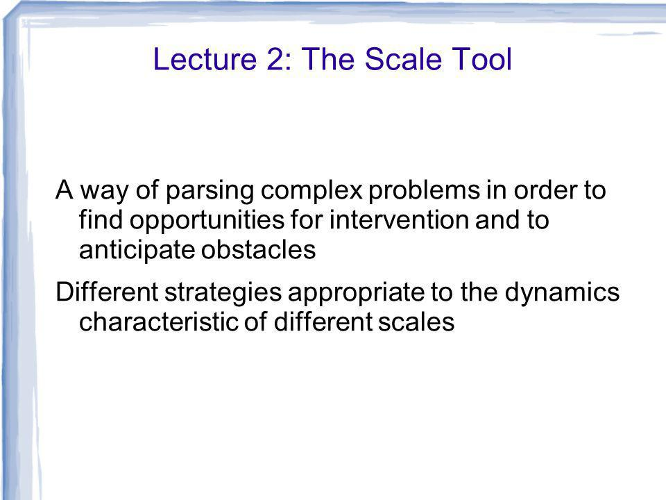 Lecture 2: The Scale Tool A way of parsing complex problems in order to find opportunities for intervention and to anticipate obstacles Different strategies appropriate to the dynamics characteristic of different scales