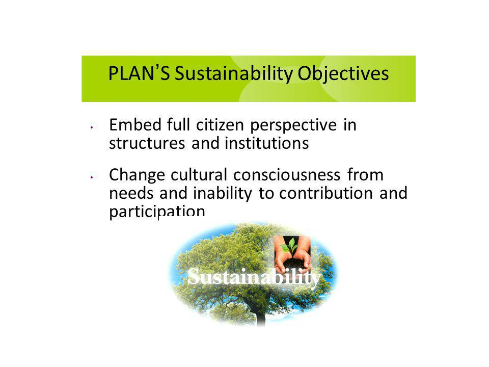 PLAN S Sustainability Objectives Embed full citizen perspective in structures and institutions Change cultural consciousness from needs and inability to contribution and participation